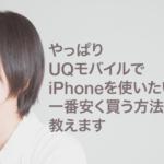 やっぱりUQモバイルでiPhoneを使いたい!一番安く買う方法教えます